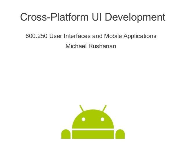 Cross-Platform UI Development 600.250 User Interfaces and Mobile Applications               Michael Rushanan