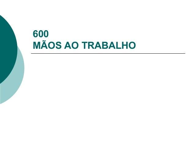 600 MÃOS AO TRABALHO