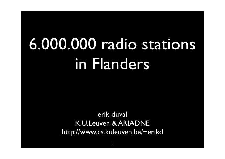 6.000.000 radio stations       in Flanders                  erik duval          K.U.Leuven & ARIADNE     http://www.cs.kul...