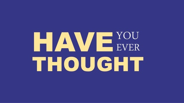 HAVEEVER THOUGHT YOU