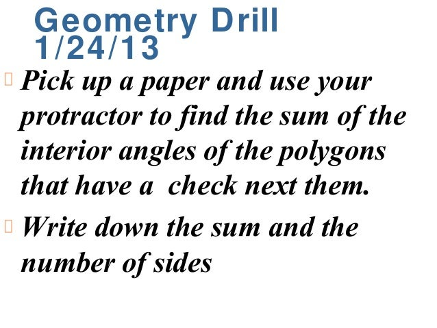 Geometry Drill 1/24/13Pick up a paper and use yourprotractor to find the sum of theinterior angles of the polygonsthat hav...