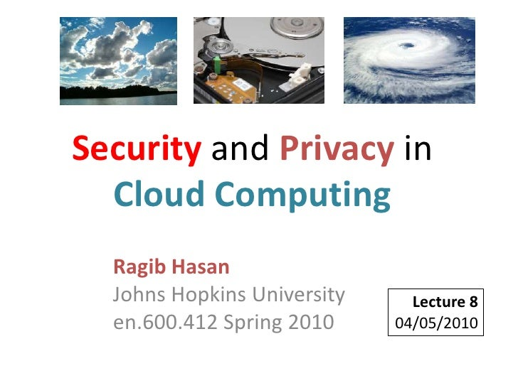 Security and Privacy in Cloud Computing<br />Ragib HasanJohns Hopkins Universityen.600.412 Spring 2010<br />Lecture 8<br /...