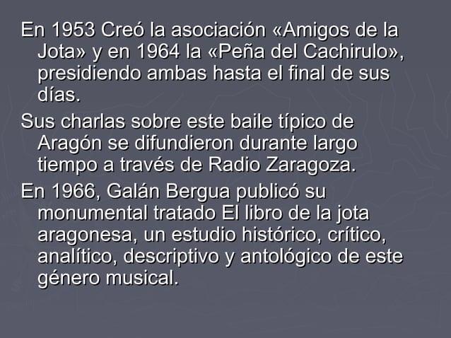 En 1953 Creó la asociación «Amigos de laEn 1953 Creó la asociación «Amigos de la Jota» y en 1964 la «Peña del Cachirulo»,J...