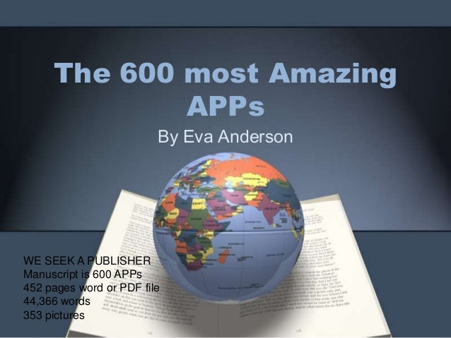The 600 most Amazing APPs By Eva Anderson WE SEEK A PUBLISHER Manuscript is 600 APPs 452 pages word or PDF file 44,366 wor...