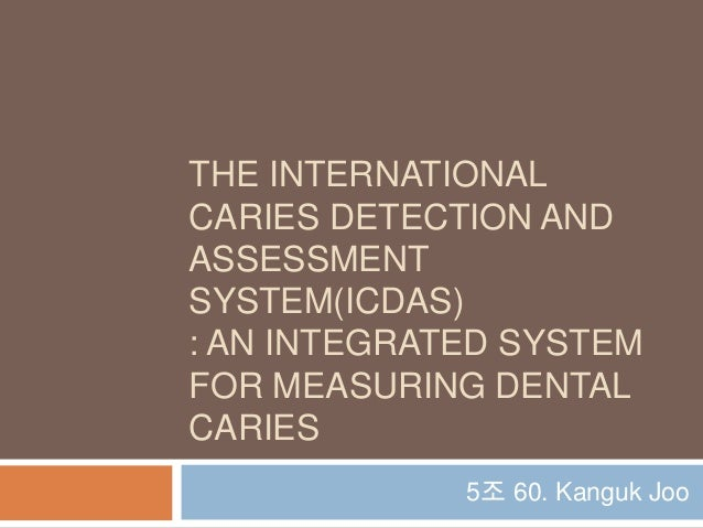 THE INTERNATIONALCARIES DETECTION ANDASSESSMENTSYSTEM(ICDAS): AN INTEGRATED SYSTEMFOR MEASURING DENTALCARIES5조 60. Kanguk ...