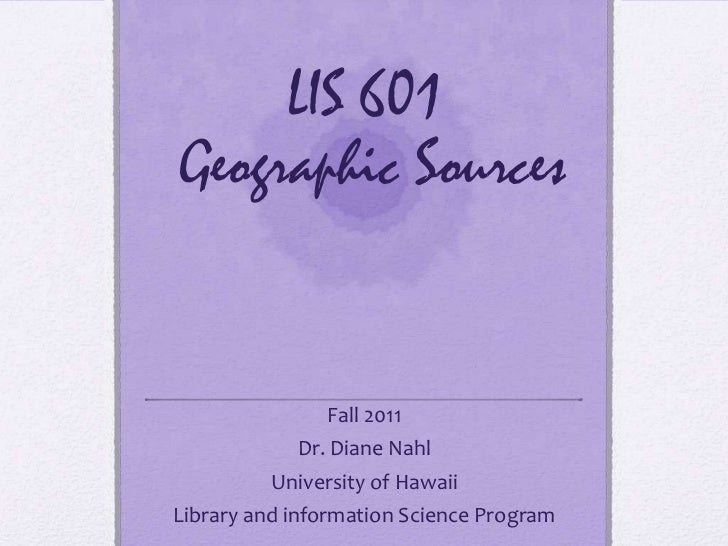 LIS 601Geographic Sources               Fall 2011            Dr. Diane Nahl         University of HawaiiLibrary and inform...