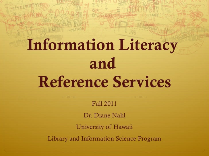Information Literacy  and  Reference Services Fall 2011 Dr. Diane Nahl University of Hawaii Library and Information Scienc...