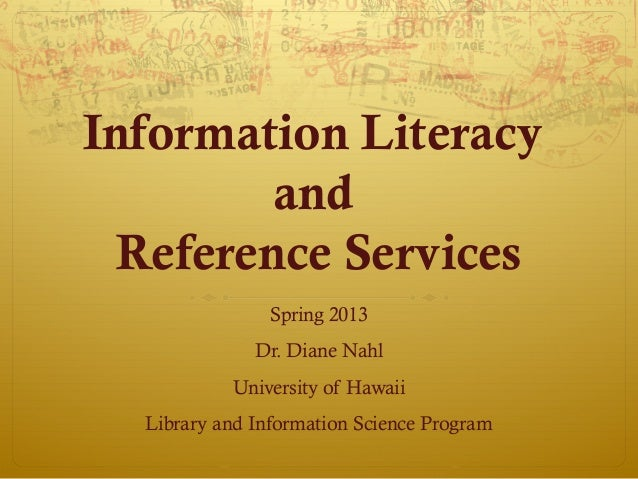 Information Literacy         and  Reference Services                Spring 2013              Dr. Diane Nahl           Univ...