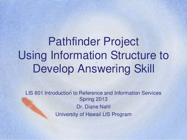Pathfinder ProjectUsing Information Structure to  Develop Answering Skill LIS 601 Introduction to Reference and Informatio...