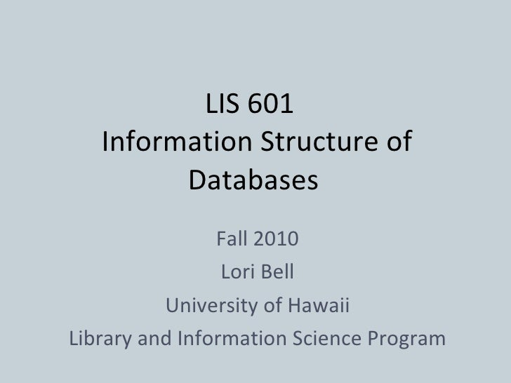 LIS 601   Information Structure of Databases Fall 2010 Lori Bell University of Hawaii Library and Information Science Prog...