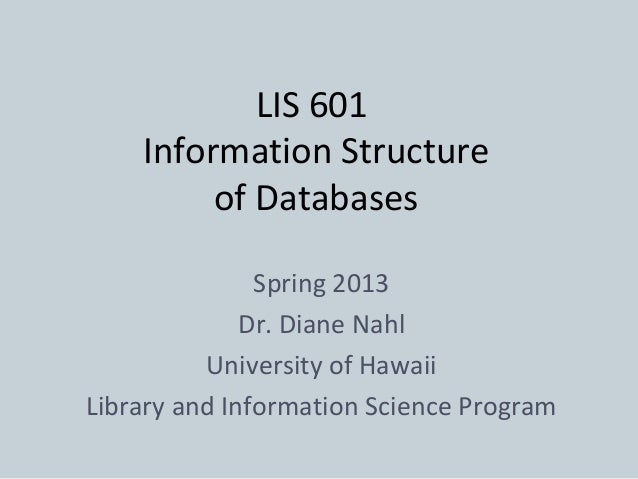LIS 601    Information Structure         of Databases               Spring 2013              Dr. Diane Nahl          Unive...