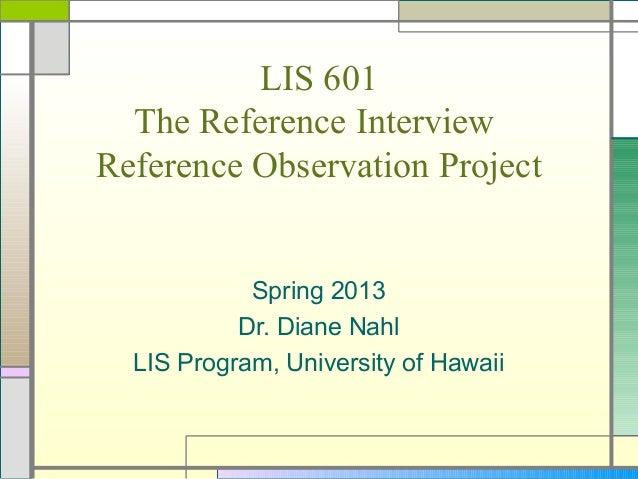 LIS 601  The Reference InterviewReference Observation Project            Spring 2013           Dr. Diane Nahl  LIS Program...
