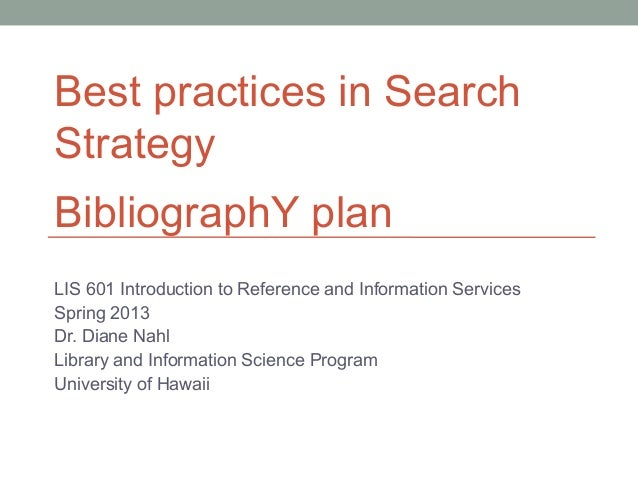 Best practices in SearchStrategyBibliographY planLIS 601 Introduction to Reference and Information ServicesSpring 2013Dr. ...