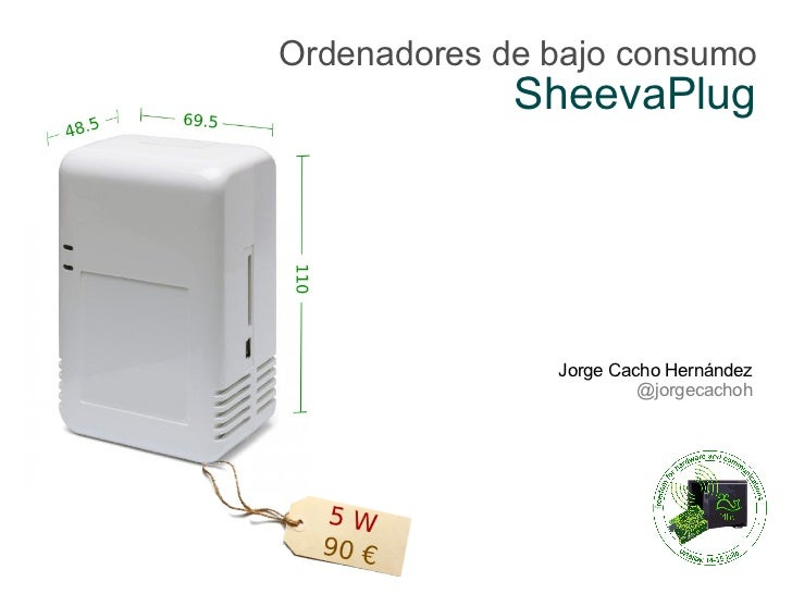 Ordenadores de bajo consumo             SheevaPlug               Jorge Cacho Hernández                        @jorgecachoh