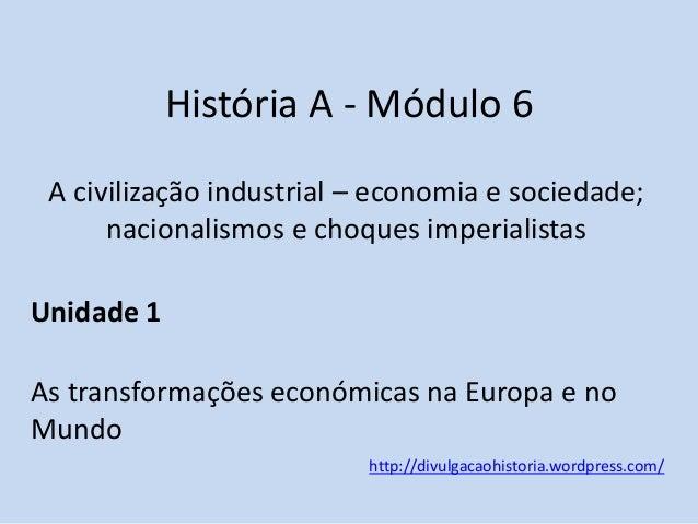 História A - Módulo 6 A civilização industrial – economia e sociedade; nacionalismos e choques imperialistas Unidade 1 As ...