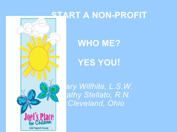 START A NON-PROFIT WHO ME? YES YOU ! Mary Willhite, L.S.W. Kathy Stellato, R.N. Cleveland, Ohio