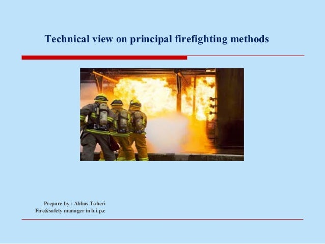 Technical view on principal firefighting methods Prepare by : Abbas Taheri Fire&safety manager in b.i.p.c
