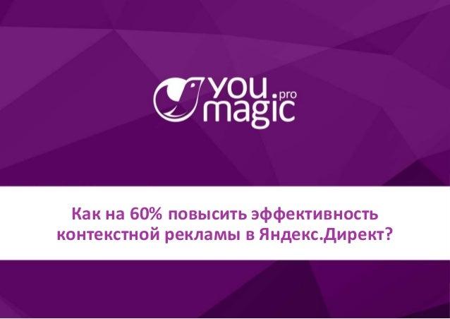 Как на 60% повысить эффективность контекстной рекламы в Яндекс.Директ?Как на 60% повысить эффективность контекстной реклам...