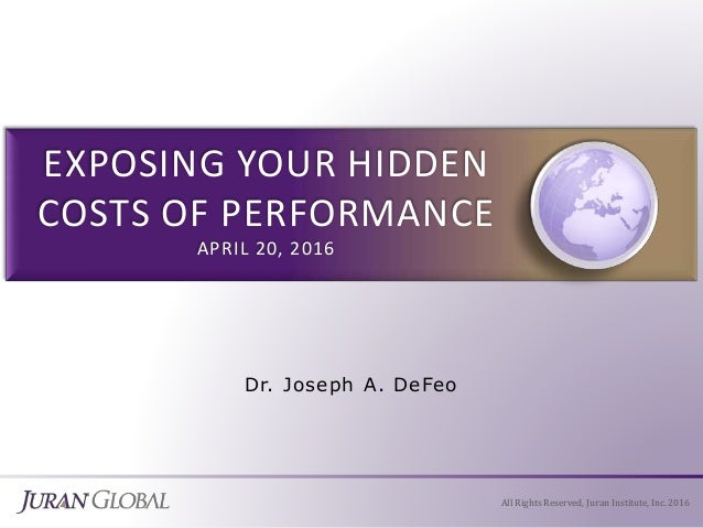 Dr. Joseph A. DeFeo All Rights Reserved, Juran Institute, Inc. 2016 EXPOSING YOUR HIDDEN COSTS OF PERFORMANCE APRIL 20, 20...