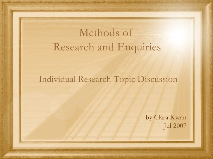 Methods of  Research and Enquiries <ul><li>Individual Research Topic Discussion </li></ul><ul><li>by Clara Kwan </li></ul>...