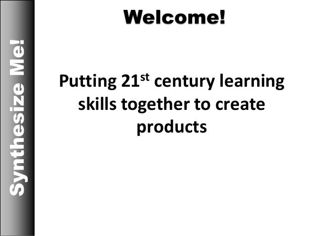 Welcome!SynthesizeMe! Putting 21st century learning skills together to create products