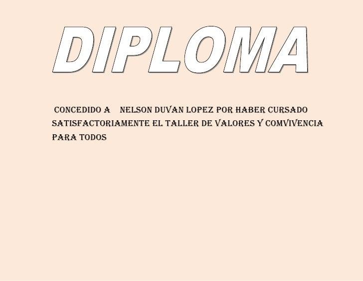<br /> concedido a    NELSON DUVAN LOPEZ POR HABER CURSADO SATISFACTORIAMENTE EL TALLER DE VALORES Y COMVIVENCIA PARA TOD...
