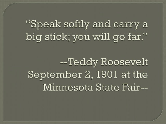 big stick diplomacy essay Tr's foreign policy  fond of quoting the african proverb speak softly and carry a big stick, the militaristic roosevelt was also capable of shrewd diplomacy and.