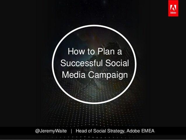 How to Plan a          Successful Social          Media Campaign@JeremyWaite | Head of Social Strategy, Adobe EMEA