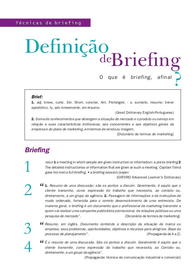 BriefingDefiniçãodeO que é briefing, afinalBrief:1. adj. breve, curto. Sin. Short, concise. Ant. Prolonged. - s. sumário, ...