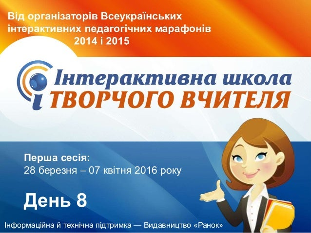 Інформаційна й технічна підтримка — Видавництво «Ранок» Перша сесія: 28 березня – 07 квітня 2016 року День 8