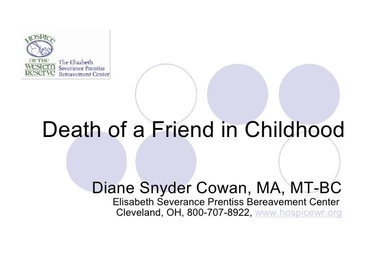 Death of a Friend in Childhood Diane Snyder Cowan, MA, MT-BC Elisabeth Severance Prentiss Bereavement Center  Cleveland, O...