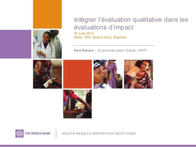 Intégrer l'évaluation qualitative dans les évaluations d'impact 30 mars 2014 Atelier FBR, Buenos Aires, Argentine Kent Ran...
