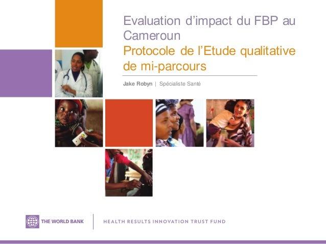 Evaluation d'impact du FBP au Cameroun Protocole de l'Etude qualitative de mi-parcours Jake Robyn | Spécialiste Santé