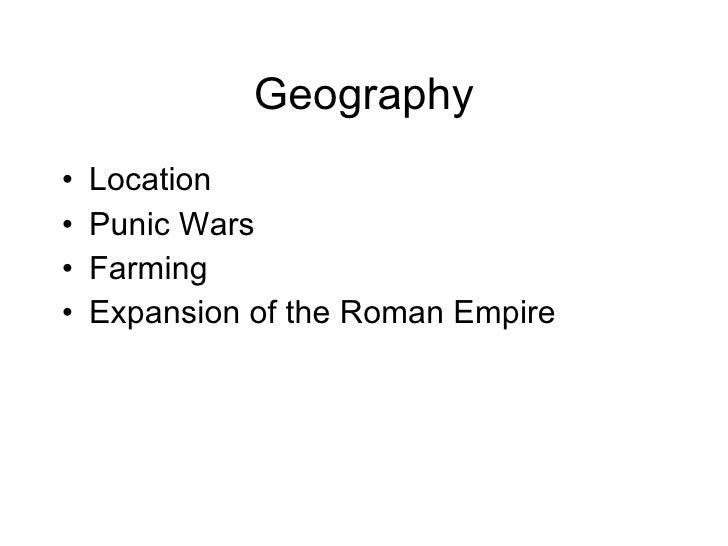 Geography <ul><li>Location </li></ul><ul><li>Punic Wars </li></ul><ul><li>Farming </li></ul><ul><li>Expansion of the Roman...