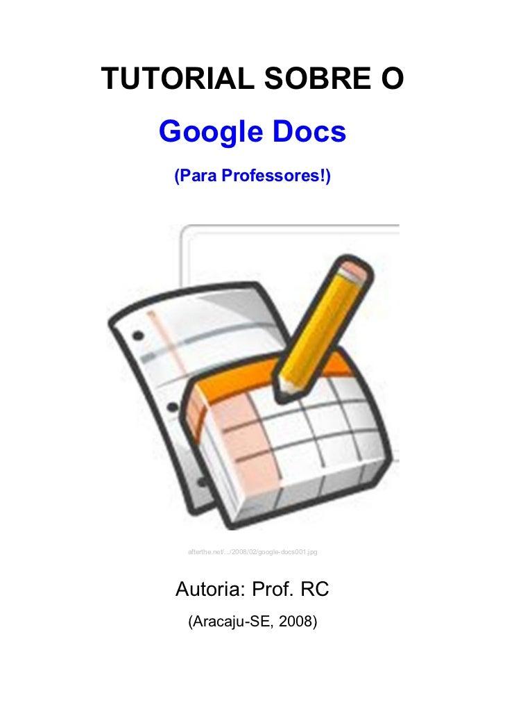 TUTORIAL SOBRE O   Google Docs   (Para Professores!)     afterthe.net/.../2008/02/google-docs001.jpg    Autoria: Prof. RC ...
