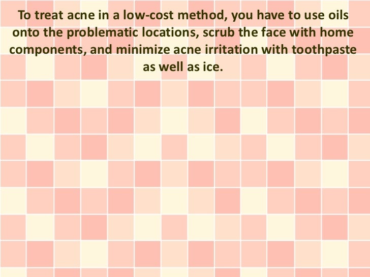 To treat acne in a low-cost method, you have to use oilsonto the problematic locations, scrub the face with homecomponents...