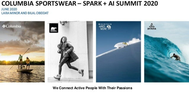 We Connect Active People With Their Passions COLUMBIA SPORTSWEAR – SPARK + AI SUMMIT 2020 JUNE 2020 LARAMINOR AND BILAL OB...