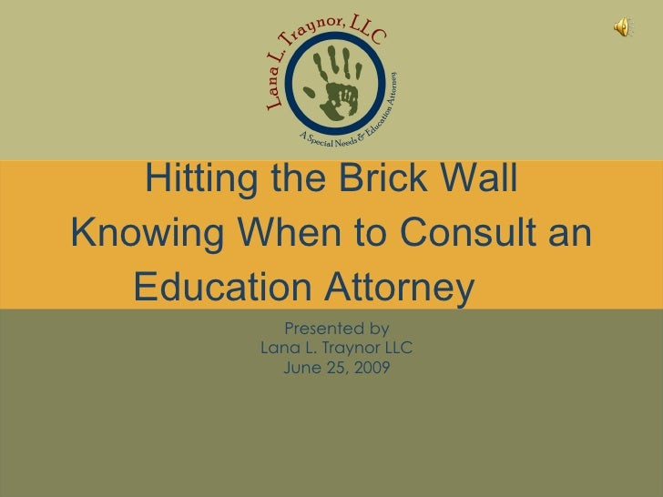 Hitting the Brick Wall Knowing When to Consult an Education Attorney Presented by Lana L. Traynor LLC June 25, 2009