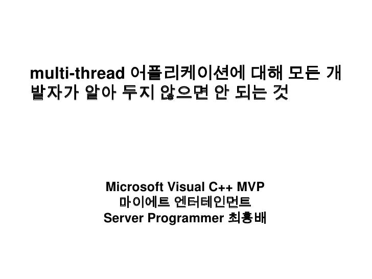multi-thread 어플리케이션에 대해 모든 개발자가 알아 두지 않으면 안 되는 것<br />Microsoft Visual C++ MVP<br />마이에트 엔터테인먼트<br />Server Programmer 최흥배...