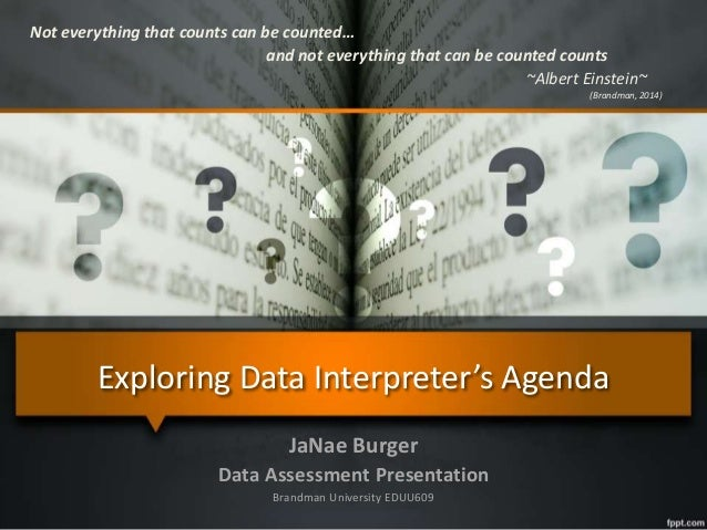Exploring Data Interpreter's Agenda JaNae Burger Data Assessment Presentation Brandman University EDUU609 Not everything t...