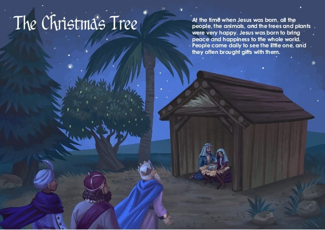 The Christmas Tree At the time when Jesus was born, all the people, the animals, and the trees and plants were very happy....