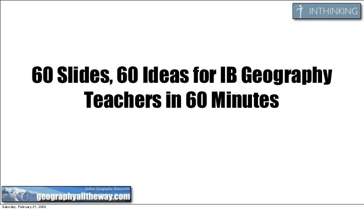60 Slides, 60 Ideas for IB Geography                         Teachers in 60 Minutes    Saturday, February 21, 2009