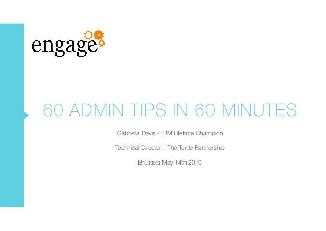 60 ADMIN TIPS IN 60 MINUTES Gabriella Davis - IBM Lifetime Champion Technical Director - The Turtle Partnership Brussels M...