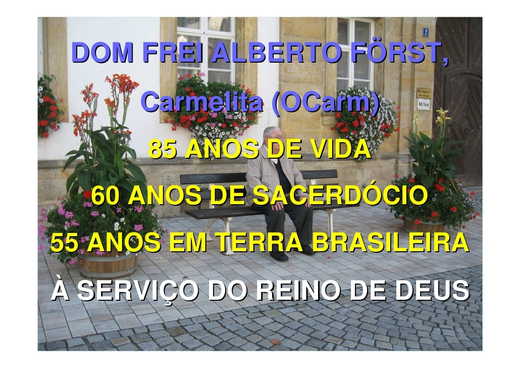 DOM FREI ALBERTO FÖRST,     Carmelita (OCarm)      85 ANOS DE VIDA  60 ANOS DE SACERDÓCIO55 ANOS EM TERRA BRASILEIRAÀ SERV...