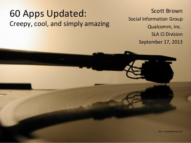 1 60 Apps Updated: Creepy, cool, and simply amazing Scott Brown Social Information Group Qualcomm, Inc. SLA CI Division Se...