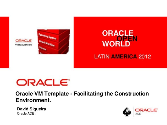 <Insert Picture Here> Oracle VM Template - Facilitating the Construction Environment. David Siqueira Oracle ACE ORACLE OPE...