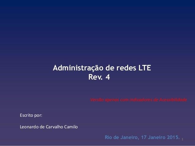 Administração de redes LTE Rev. 4 Rio de Janeiro, 17 Janeiro 2015. Escrito por: Leonardo de Carvalho Camilo 1 Versão apena...