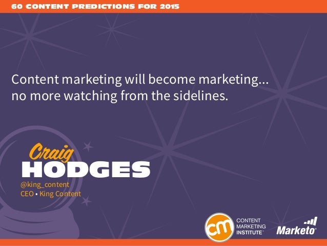 60 CONTENT PREDICTIONS FOR 2015 Content marketing will become marketing... no more watching from the sidelines. Craig HODG...