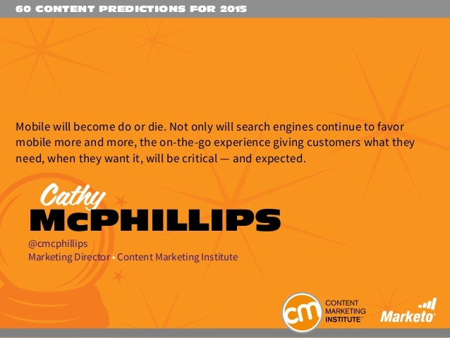 60 CONTENT PREDICTIONS FOR 2015 Mobile will become do or die. Not only will search engines continue to favor mobile more a...