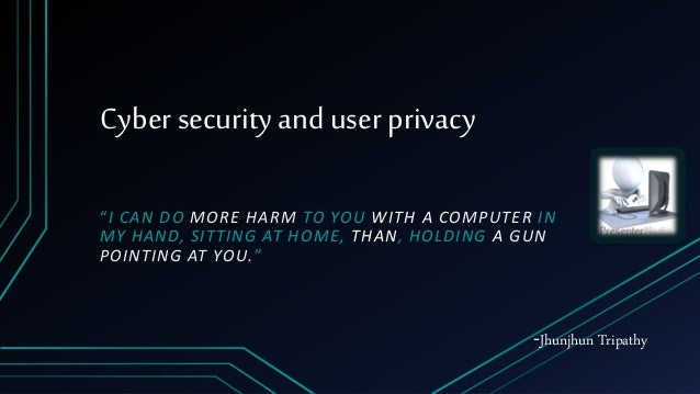 "Cyber security and user privacy ""I CAN DO MORE HARM TO YOU WITH A COMPUTER IN MY HAND, SITTING AT HOME, THAN, HOLDING A GU..."